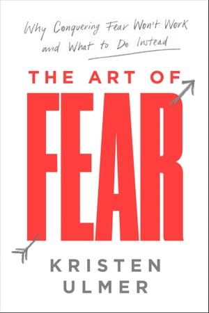 The Art of Fear Why Conquering Fear Won't Work and What to Do Instead