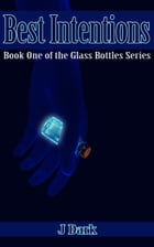 Best Intentions (Book One of the Glass Bottles Series) by J Dark