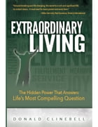 Extraordinary Living: The Hidden Power That Answers Life's Most Compelling Question by Donald Clinebell