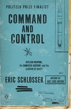Command and Control: Nuclear Weapons, the Damascus Accident, and the Illusion of Safety by Eric Schlosser