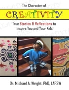The Character of Creativity: True Stories & Reflections to Inspire You and Your Kids by Michael A. Wright