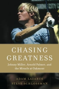 Chasing Greatness: Johnny Miller, Arnold Palmer, and the Miracle at Oakmont