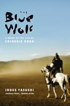 The Blue Wolf: A Novel of the Life of Chinggis Khan by Joshua Fogel