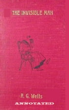 : The Invisible Man: A Grotesque Romance (Annotated) by H.G. Wells