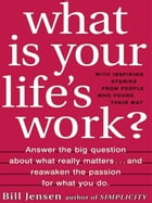 What is Your Life's Work?: Answer the BIG Question About What Really Matters...and Reawaken the Passion for What You Do by Bill Jensen