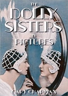 The Dolly Sisters in Pictures by Gary Chapman
