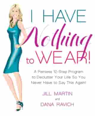 I Have Nothing to Wear!: A Painless 12-Step Program to Declutter Your Life So You Never Have to Say This Again! by Jill Martin