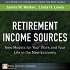 Retirement Income Sources: New Models for Your Work and Your Life in the New Economy by James W. Walker