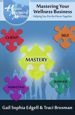 Mastering Your Wellness Business: Helping You Put the Pieces Together by Traci Brosman