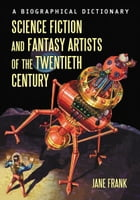 Science Fiction and Fantasy Artists of the Twentieth Century: A Biographical Dictionary by Jane Frank