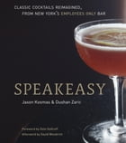 Speakeasy: The Employees Only Guide to Classic Cocktails Reimagined by Jason Kosmas