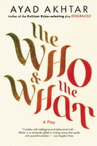 The Who & The What: A Play by Ayad Akhtar