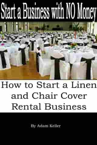 Start a Business with NO Money: How to Start A Linen and Chair Cover Rental Business by Adam Keller