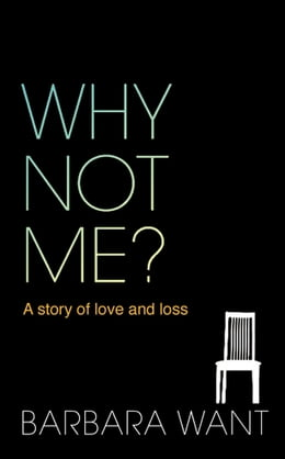 Book Why Not Me?: A Story of Love and Loss by Barbara Want
