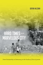 Hard Times in the Marvelous City: From Dictatorship to Democracy in the Favelas of Rio de Janeiro by Bryan McCann