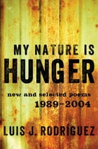 My Nature Is Hunger: New and Selected Poems: 1989–2004 by Luis J. Rodríguez