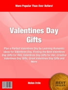 Valentines Day Gifts: Plan a Perfect Valentines Day By Learning Romantic Ideas For Valentines Day, Finding The Best Valent by Helen Irvin
