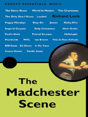 The Madchester Scene From New Order and The Smiths to Primal Scream and Oasis