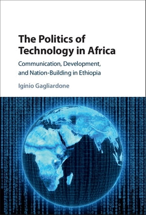The Politics of Technology in Africa Communication,  Development,  and Nation-Building in Ethiopia