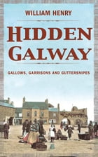 Hidden Galway: A Secret History by William Henry