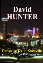 Things to Do in Knoxville When You're Dead: and other stories by David Hunter