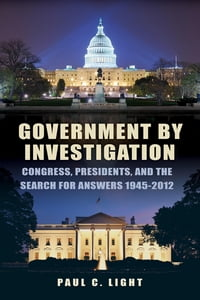 Government by Investigation: Congress, Presidents, and the Search for Answers, 1945 2012