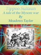 Tippoo Sultaun: A tale of the Mysore war by Meadows Taylor