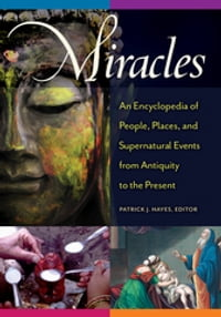 Miracles: An Encyclopedia of People, Places, and Supernatural Events from Antiquity to the Present…