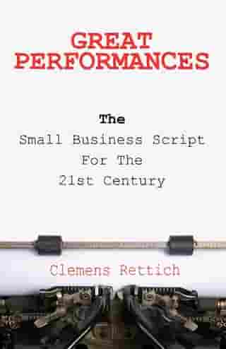Great Performances: The small business script for the 21st century by Clemens Rettich