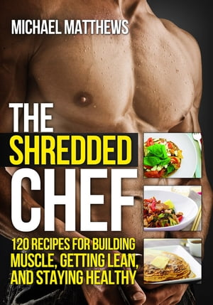 The Shredded Chef 120 Recipes for Building Muscle,  Getting Lean,  and Staying Healhty