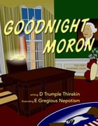 Goodnight Moron: The First Hundred Daze by D Trumple Thinskin