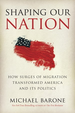 Shaping Our Nation How Surges of Migration Transformed America and Its Politics