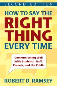 How to Say the Right Thing Every Time: Communicating Well With Students, Staff, Parents, and the…