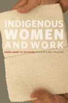 Indigenous Women and Work: From Labor to Activism by Carol Williams