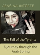 The Fall of the Tyrants: A jurney through the arab spring by Jens Nauntofte