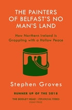 The Painters of Belfast's No Man's Land: How Northern Ireland is Grappling with a Hollow Peace by Stephen Groves
