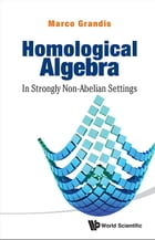 Homological Algebra: In Strongly Non-Abelian Settings by Marco Grandis