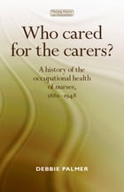 Who Cared for the Carers?: A history of the occupational health of nurses, 1880-1948 by Debbie Palmer