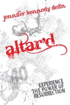 Altar'd: Experience the Power of Resurrection by Jennifer Kennedy Dean