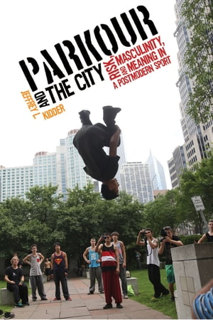 Parkour and the City Risk,  Masculinity,  and Meaning in a Postmodern Sport