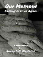 Our Moment: Falling In Love Again by Joseph P. Badame