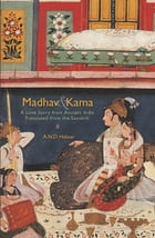 Madhav & Kama: A Love Story from Ancient India by A.N.D. Haksar