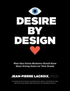 Desire by Design: What Data-Driven Marketers Should Know About Driving Desire for Their Brands by Jean-Pierre Lacroix R.G.D.