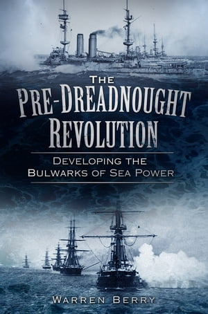 The Pre-Dreadnought Revolution Developing the Bulwarks of Sea Power