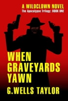 When Graveyards Yawn: The Apocalypse Trilogy: Book One by G. Wells Taylor