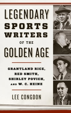 Legendary Sports Writers of the Golden Age: Grantland Rice, Red Smith, Shirley Povich, and W. C…