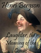 Laughter, the Meaning of the Comic by Henri Bergson