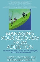 Managing Your Recovery from Addiction: A Guide for Executives, Senior Managers, and Other…
