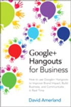 Google+ Hangouts for Business: How to use Google+ Hangouts to Improve Brand Impact, Build Business and Communicate in Real-Time by David Amerland