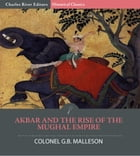 Akbar and the Rise of the Mughal Empire by Colonel G.B. Malleson, Charles River Editors